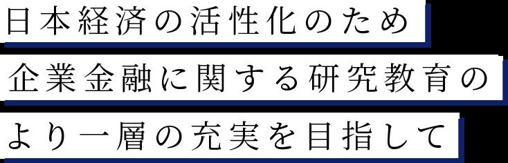 日本経済の活性化のため企業金融に関する研究教育のより一層の充実を目指して